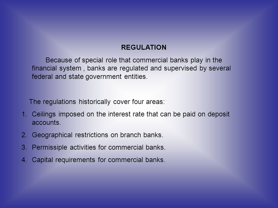 REGULATION Because of special role that commercial banks play in the financial system, banks are regulated and supervised by several federal and state