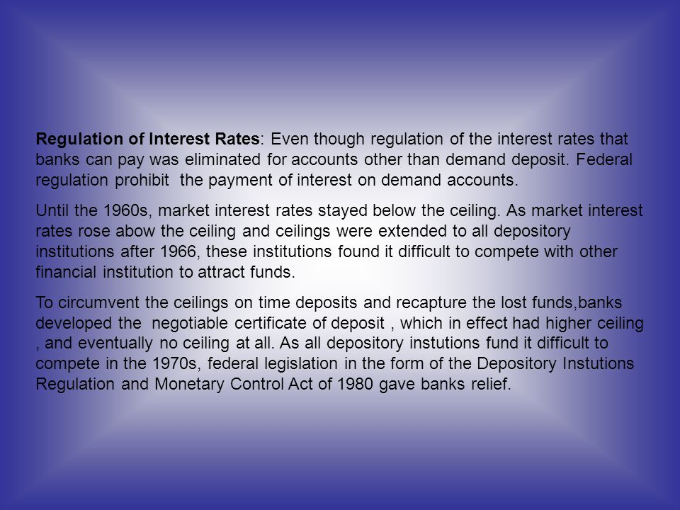 Regulation of Interest Rates: Even though regulation of the interest rates that banks can pay was eliminated for accounts other than demand deposit. F