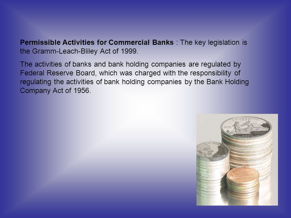 Permissible Activities for Commercial Banks : The key legislation is the Gramm-Leach-Bliley Act of 1999. The activities of banks and bank holding comp