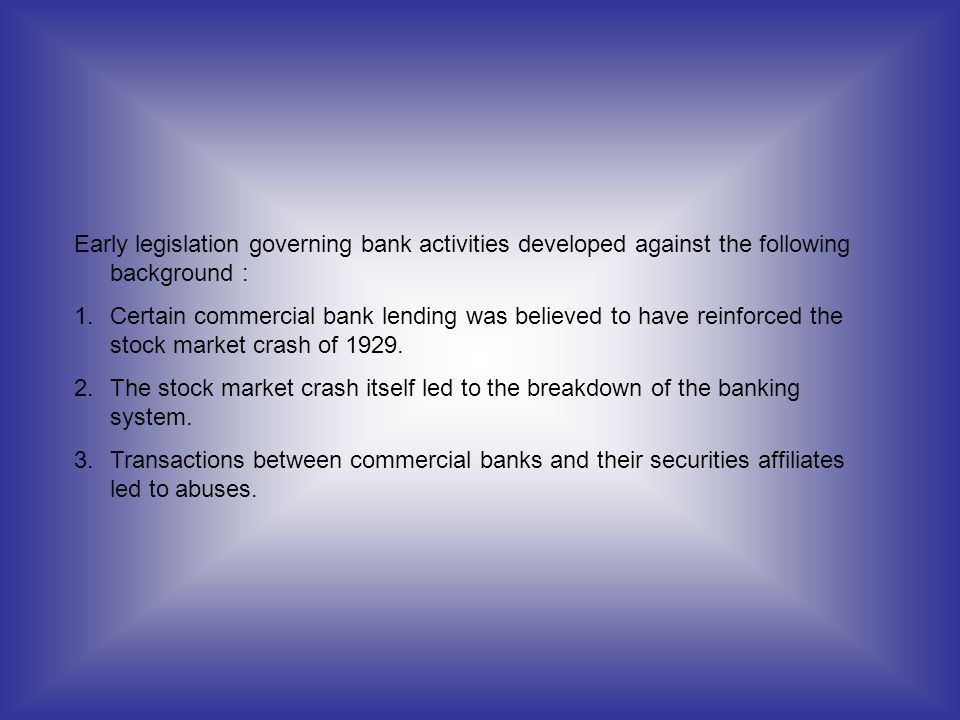Early legislation governing bank activities developed against the following background : 1.Certain commercial bank lending was believed to have reinfo