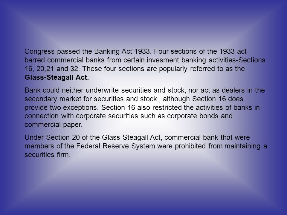 Congress passed the Banking Act 1933. Four sections of the 1933 act barred commercial banks from certain invesment banking activities-Sections 16, 20,