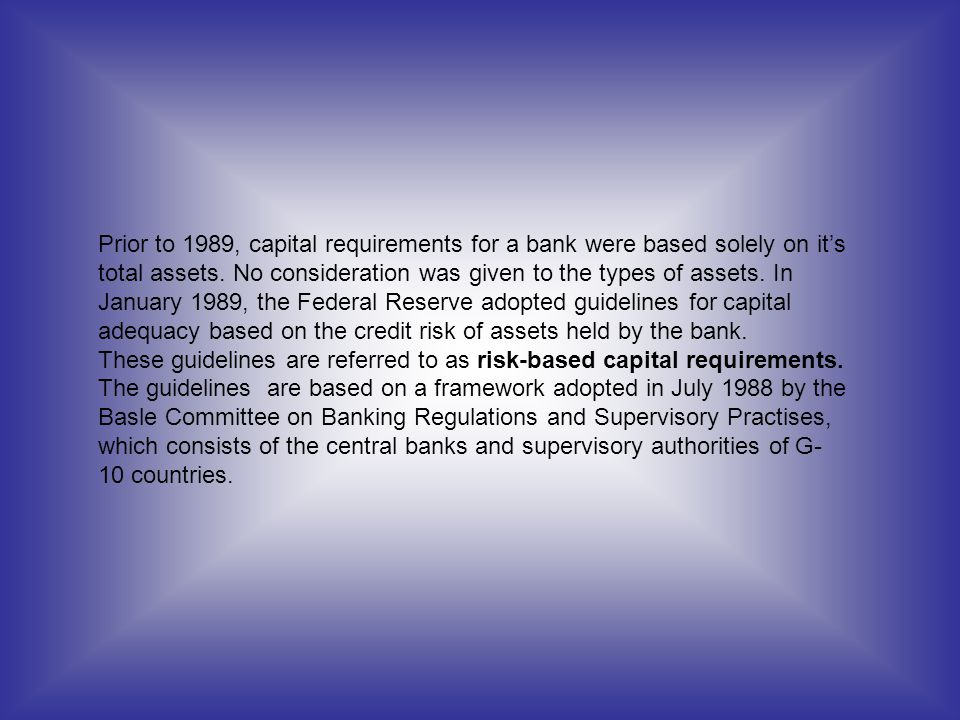 Prior to 1989, capital requirements for a bank were based solely on its total assets. No consideration was given to the types of assets. In January 19