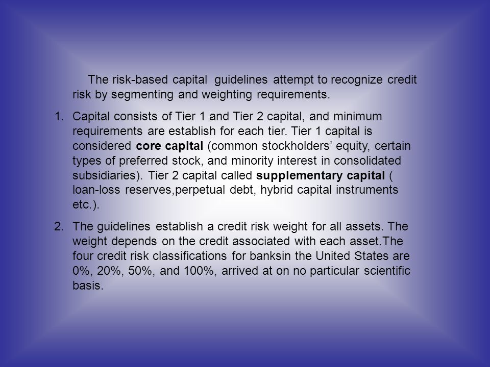 The risk-based capital guidelines attempt to recognize credit risk by segmenting and weighting requirements. 1.Capital consists of Tier 1 and Tier 2 c