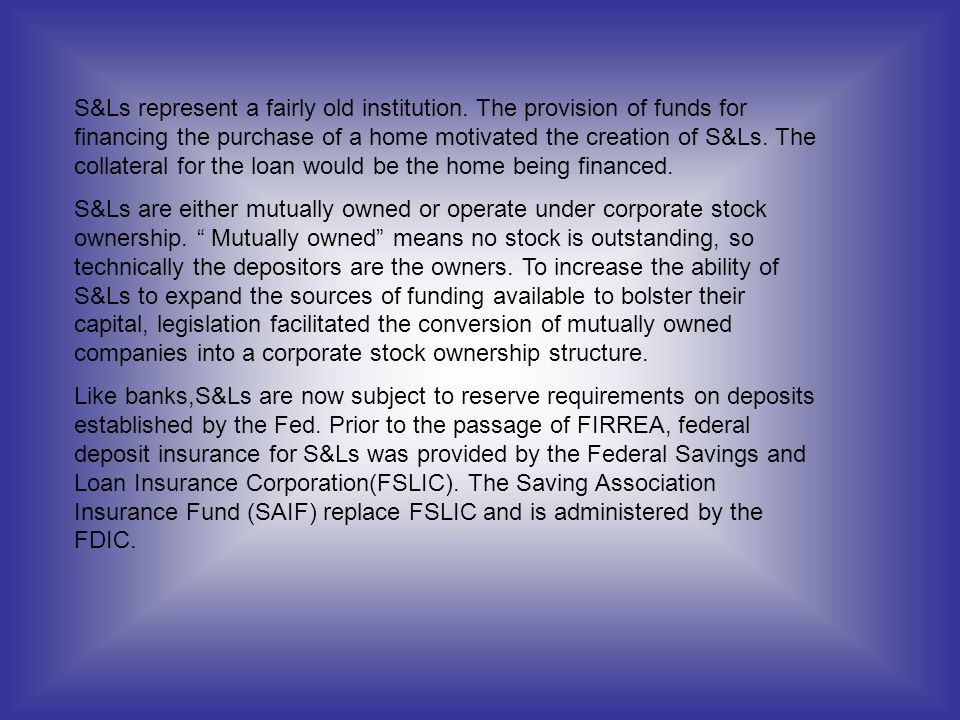 S&Ls represent a fairly old institution. The provision of funds for financing the purchase of a home motivated the creation of S&Ls. The collateral fo