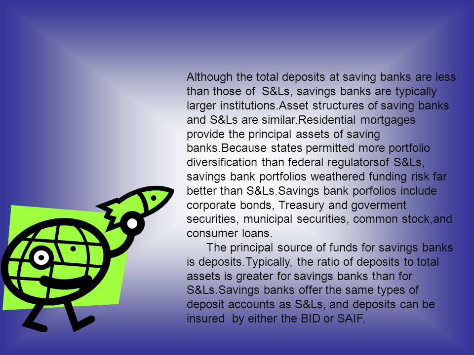 Although the total deposits at saving banks are less than those of S&Ls, savings banks are typically larger institutions.Asset structures of saving ba