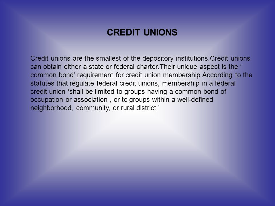 CREDIT UNIONS Credit unions are the smallest of the depository institutions.Credit unions can obtain either a state or federal charter.Their unique as