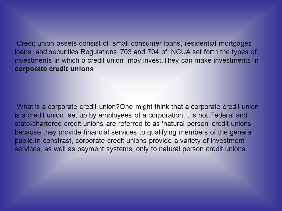 Credit union assets consist of small consumer loans, residential mortgages loans, and securities.Regulations 703 and 704 of NCUA set forth the types o