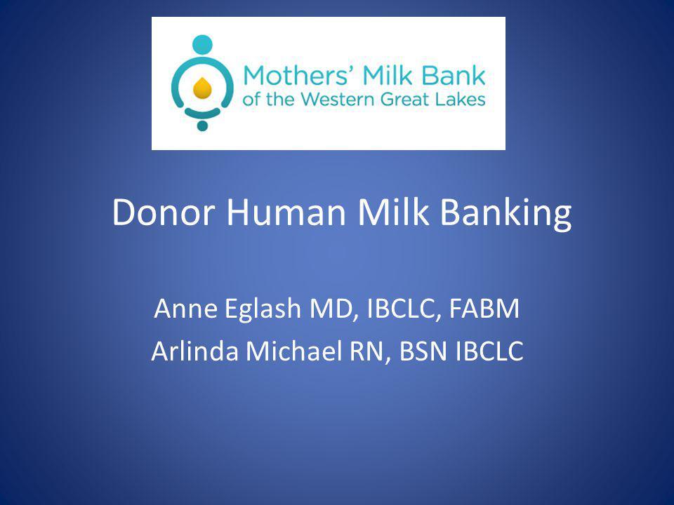 Donor Human Milk Banking Anne Eglash MD, IBCLC, FABM Arlinda Michael RN, BSN IBCLC
