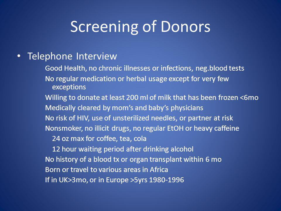 Screening of Donors Telephone Interview Good Health, no chronic illnesses or infections, neg.blood tests No regular medication or herbal usage except for very few exceptions Willing to donate at least 200 ml of milk that has been frozen <6mo Medically cleared by moms and babys physicians No risk of HIV, use of unsterilized needles, or partner at risk Nonsmoker, no illicit drugs, no regular EtOH or heavy caffeine 24 oz max for coffee, tea, cola 12 hour waiting period after drinking alcohol No history of a blood tx or organ transplant within 6 mo Born or travel to various areas in Africa If in UK>3mo, or in Europe >5yrs 1980-1996