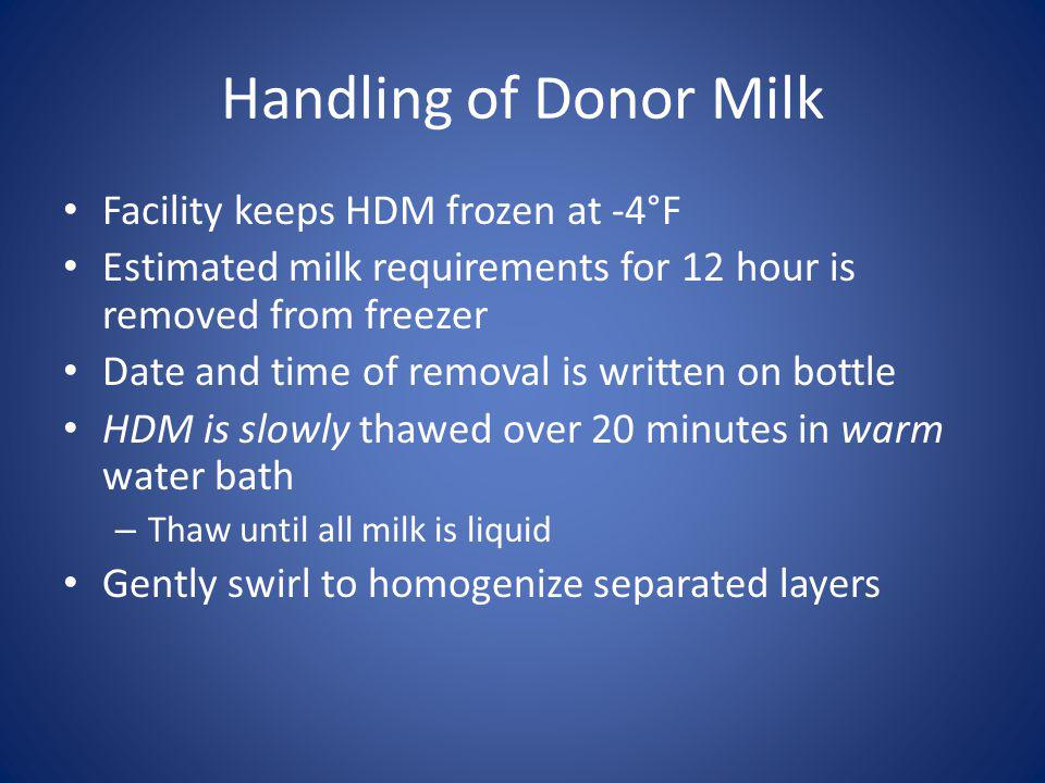 Handling of Donor Milk Facility keeps HDM frozen at -4°F Estimated milk requirements for 12 hour is removed from freezer Date and time of removal is written on bottle HDM is slowly thawed over 20 minutes in warm water bath – Thaw until all milk is liquid Gently swirl to homogenize separated layers