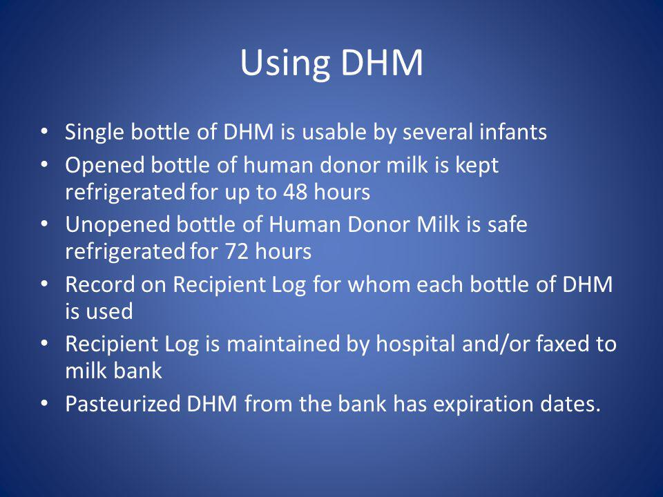 Using DHM Single bottle of DHM is usable by several infants Opened bottle of human donor milk is kept refrigerated for up to 48 hours Unopened bottle of Human Donor Milk is safe refrigerated for 72 hours Record on Recipient Log for whom each bottle of DHM is used Recipient Log is maintained by hospital and/or faxed to milk bank Pasteurized DHM from the bank has expiration dates.