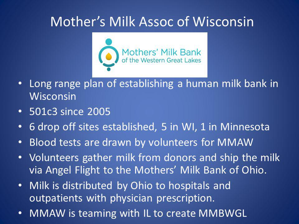 Mothers Milk Assoc of Wisconsin Long range plan of establishing a human milk bank in Wisconsin 501c3 since 2005 6 drop off sites established, 5 in WI, 1 in Minnesota Blood tests are drawn by volunteers for MMAW Volunteers gather milk from donors and ship the milk via Angel Flight to the Mothers Milk Bank of Ohio.
