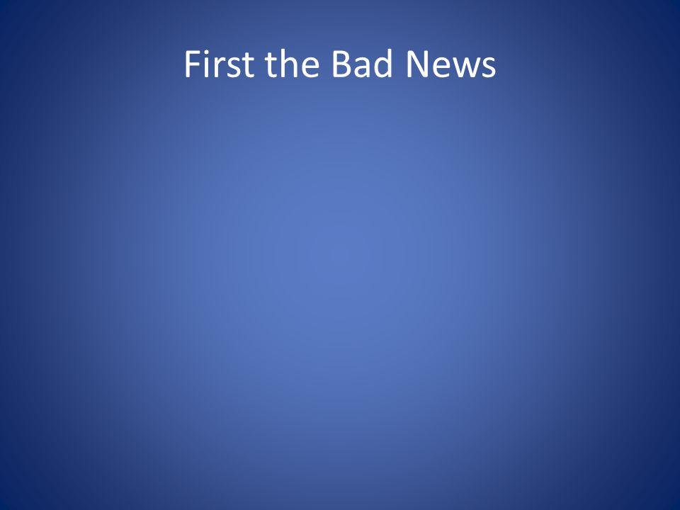 First the Bad News