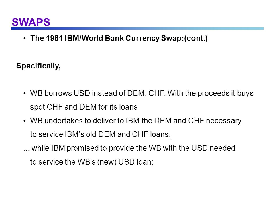 SWAPS The 1981 IBM/World Bank Currency Swap:(cont.) Specifically, WB borrows USD instead of DEM, CHF. With the proceeds it buys spot CHF and DEM for i