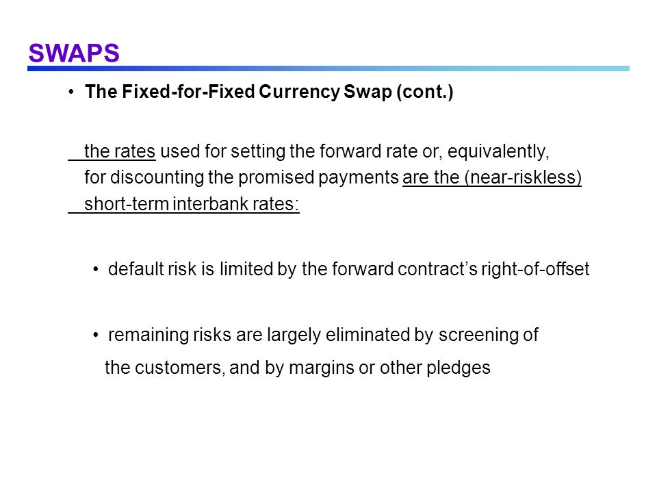 SWAPS The Fixed-for-Fixed Currency Swap (cont.) the rates used for setting the forward rate or, equivalently, for discounting the promised payments ar