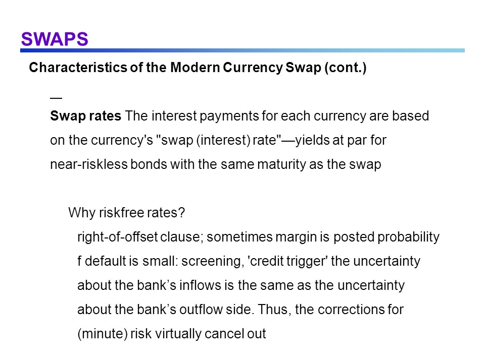 SWAPS Characteristics of the Modern Currency Swap (cont.) Swap rates The interest payments for each currency are based on the currency's