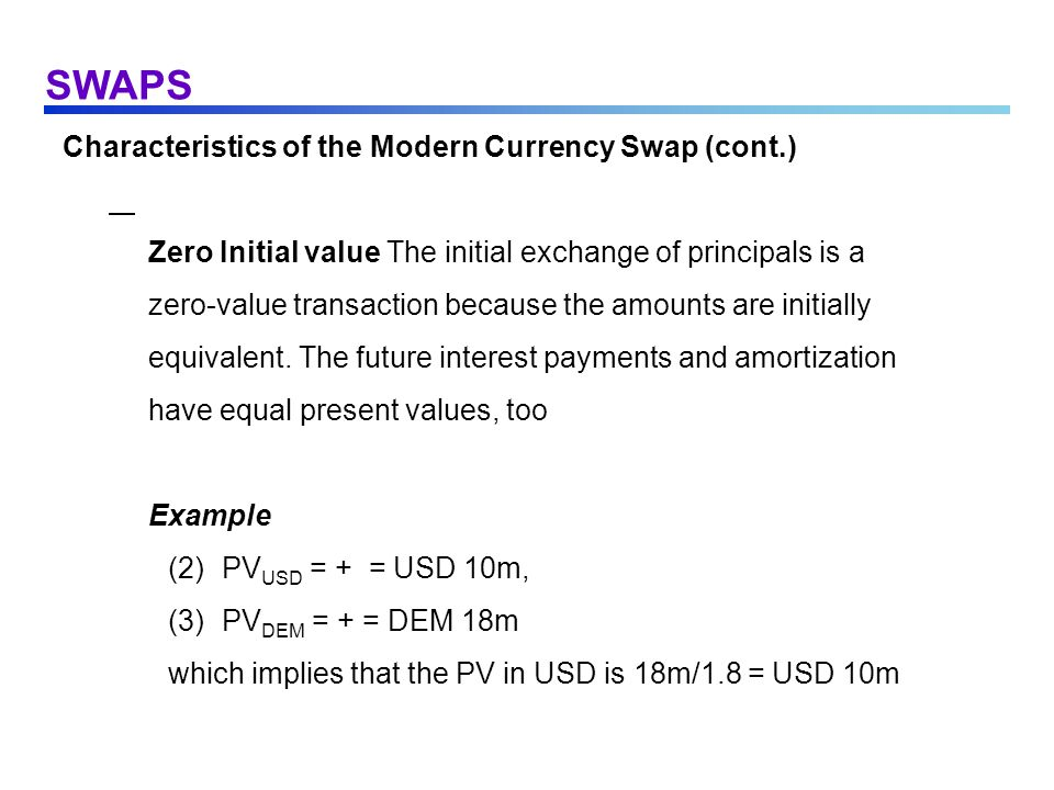 SWAPS Characteristics of the Modern Currency Swap (cont.) Zero Initial value The initial exchange of principals is a zero-value transaction because th