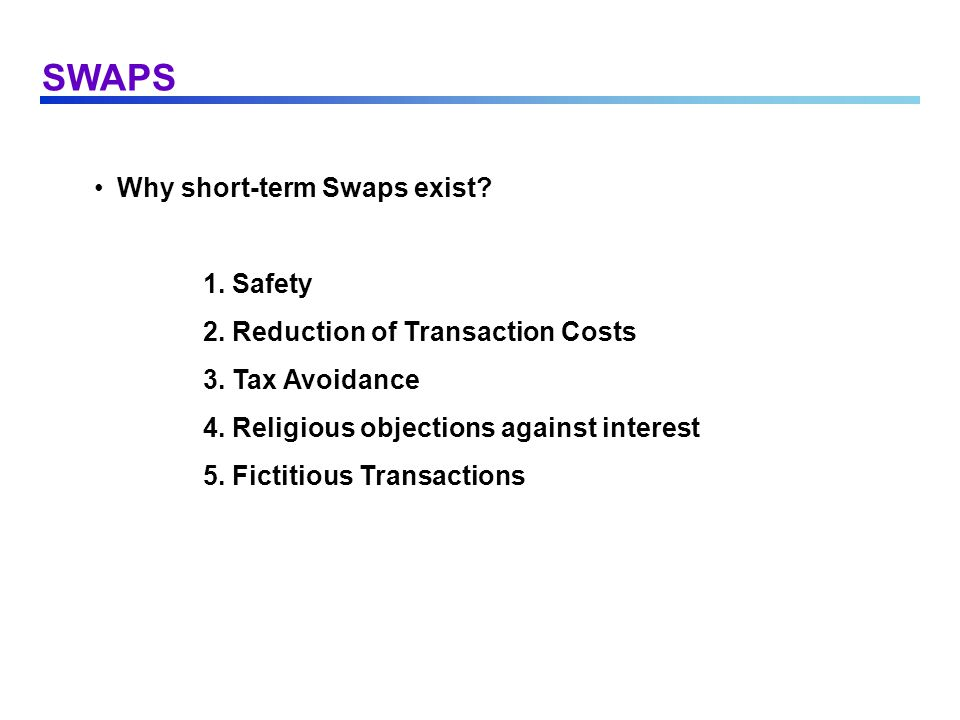 SWAPS Why short-term Swaps exist? 1. Safety 2. Reduction of Transaction Costs 3. Tax Avoidance 4. Religious objections against interest 5. Fictitious