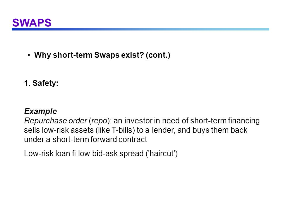 SWAPS Why short-term Swaps exist? (cont.) 1. Safety: Example Repurchase order (repo): an investor in need of short-term financing sells low-risk asset