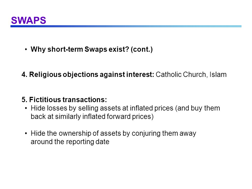 SWAPS Why short-term Swaps exist? (cont.) 4. Religious objections against interest: Catholic Church, Islam 5. Fictitious transactions: Hide losses by