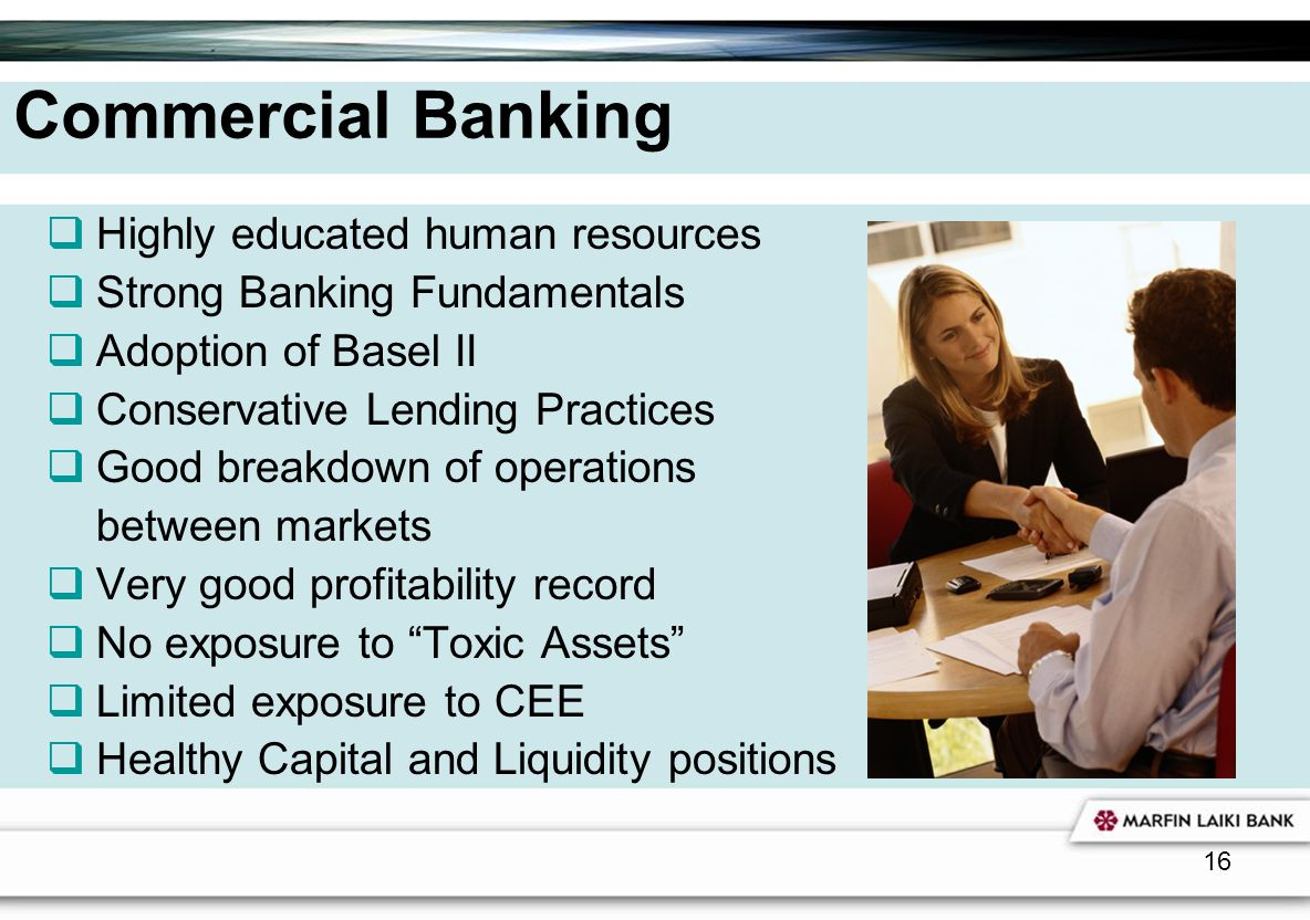 16 Commercial Banking Highly educated human resources Strong Banking Fundamentals Adoption of Basel II Conservative Lending Practices Good breakdown o