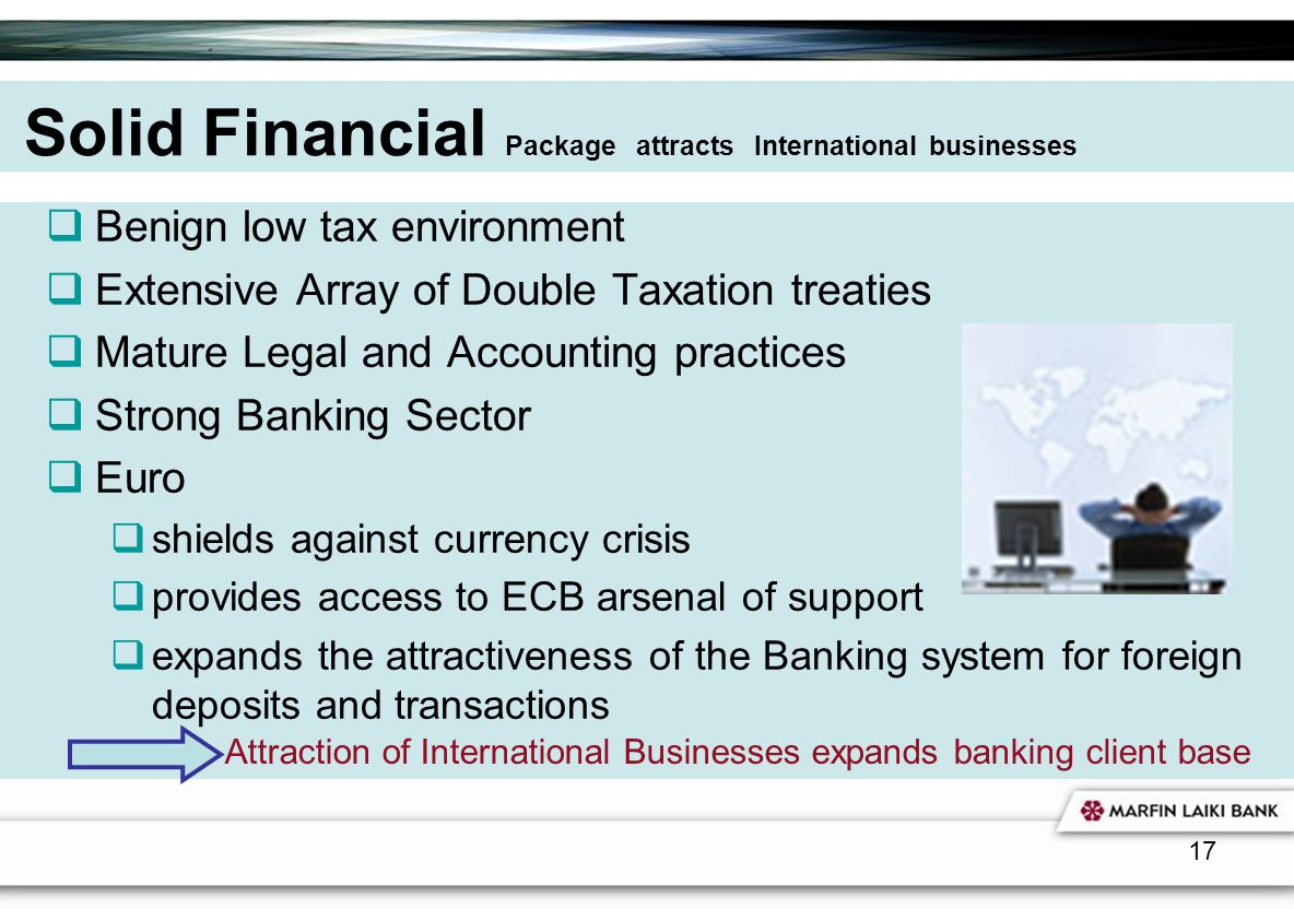 17 Solid Financial Package attracts International businesses Benign low tax environment Extensive Array of Double Taxation treaties Mature Legal and A