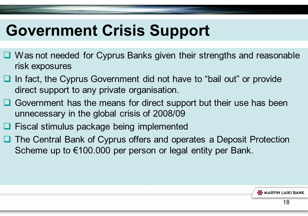 18 Government Crisis Support Was not needed for Cyprus Banks given their strengths and reasonable risk exposures In fact, the Cyprus Government did no