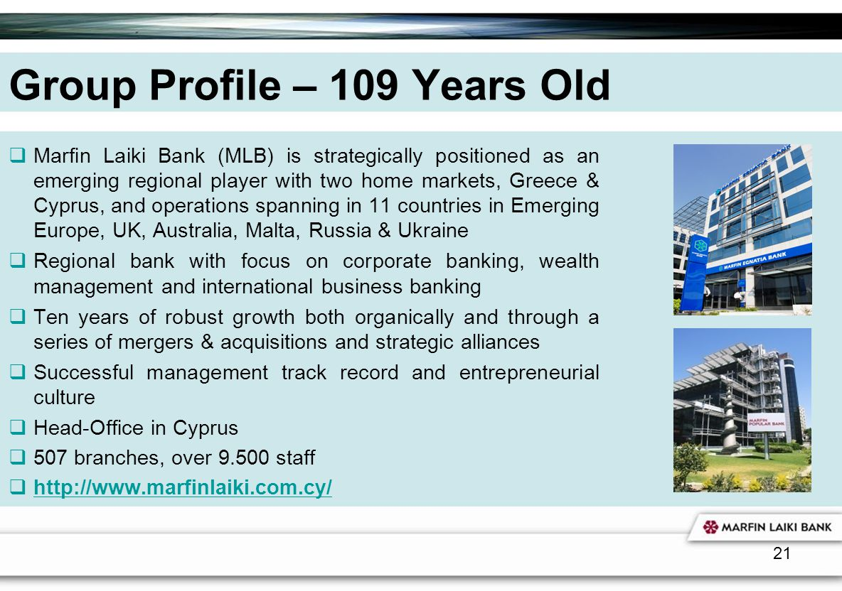 21 Group Profile – 109 Years Old Marfin Laiki Bank (MLB) is strategically positioned as an emerging regional player with two home markets, Greece & Cy