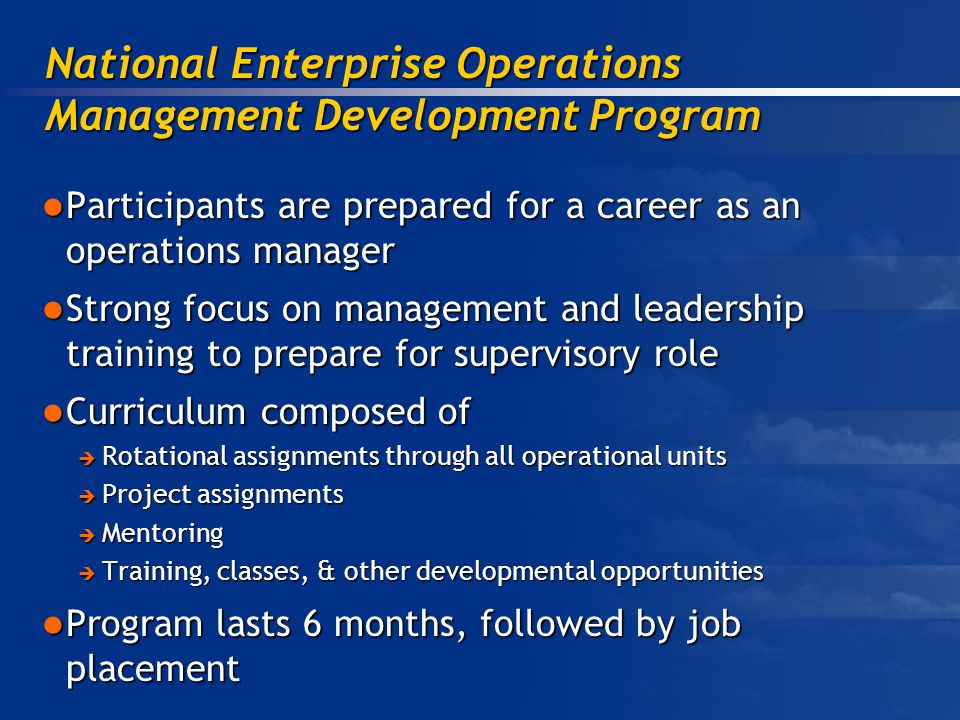Participants are prepared for a career as an operations manager Participants are prepared for a career as an operations manager Strong focus on management and leadership training to prepare for supervisory role Strong focus on management and leadership training to prepare for supervisory role Curriculum composed of Curriculum composed of Rotational assignments through all operational units Rotational assignments through all operational units Project assignments Project assignments Mentoring Mentoring Training, classes, & other developmental opportunities Training, classes, & other developmental opportunities Program lasts 6 months, followed by job placement Program lasts 6 months, followed by job placement National Enterprise Operations Management Development Program