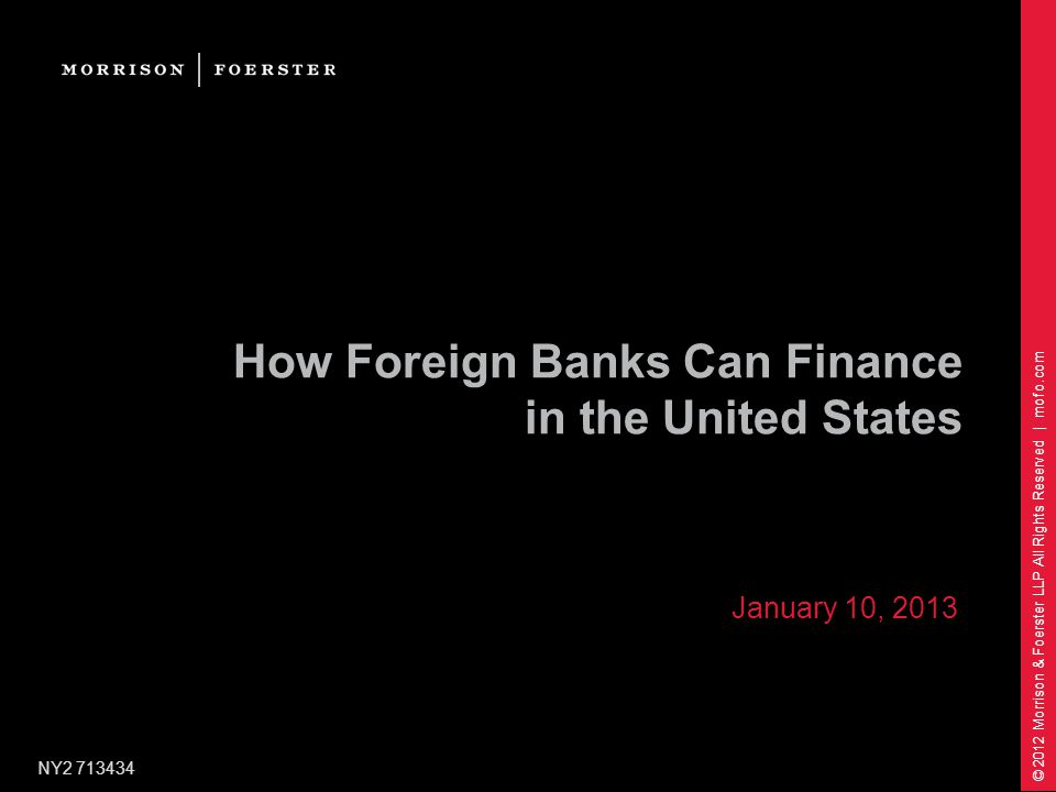 © 2012 Morrison & Foerster LLP All Rights Reserved | mofo.com How Foreign Banks Can Finance in the United States NY2 713434 January 10, 2013
