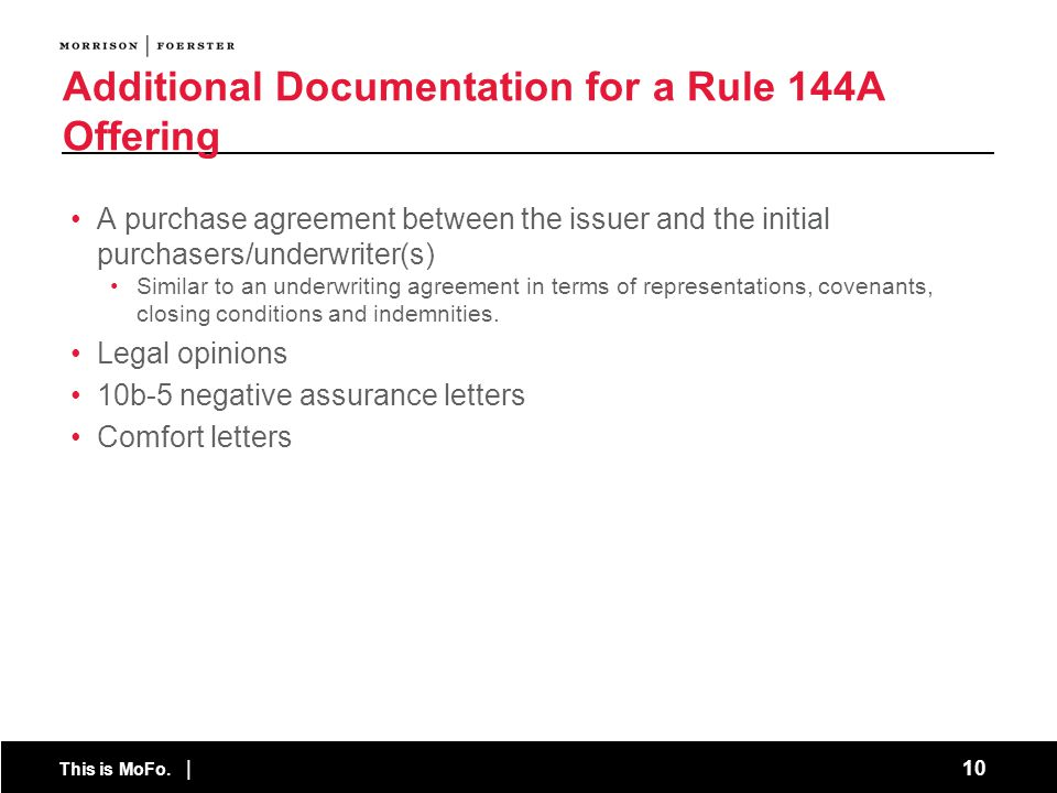 This is MoFo. | 10 Additional Documentation for a Rule 144A Offering A purchase agreement between the issuer and the initial purchasers/underwriter(s)