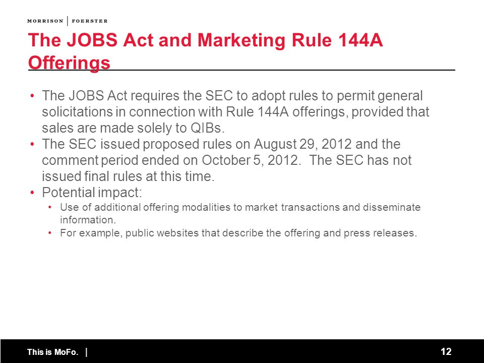 This is MoFo. | 12 The JOBS Act and Marketing Rule 144A Offerings The JOBS Act requires the SEC to adopt rules to permit general solicitations in conn
