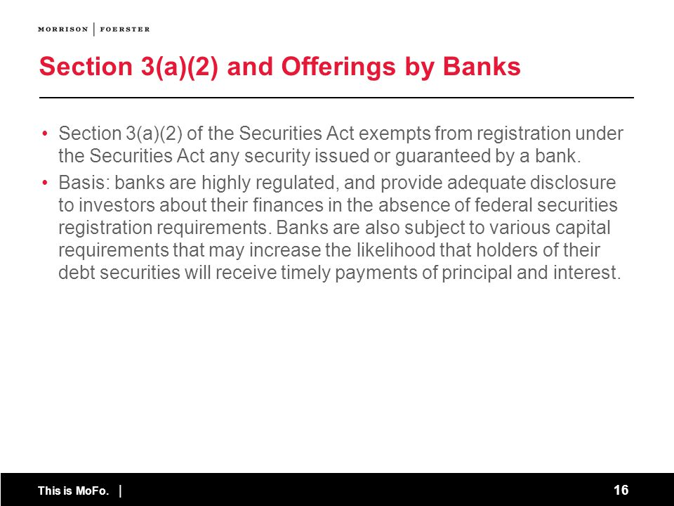 This is MoFo. | 16 Section 3(a)(2) and Offerings by Banks Section 3(a)(2) of the Securities Act exempts from registration under the Securities Act any
