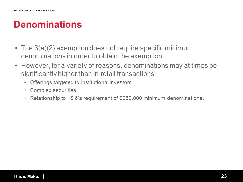 This is MoFo. | 23 Denominations The 3(a)(2) exemption does not require specific minimum denominations in order to obtain the exemption. However, for