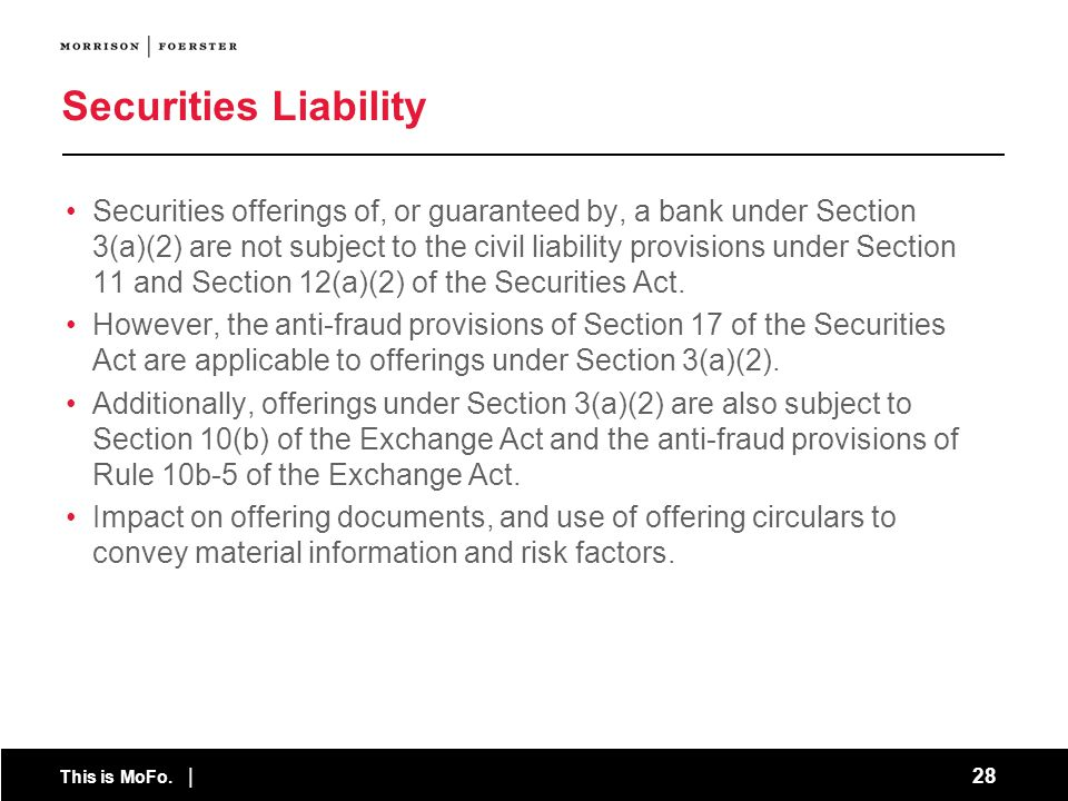 This is MoFo. | 28 Securities Liability Securities offerings of, or guaranteed by, a bank under Section 3(a)(2) are not subject to the civil liability