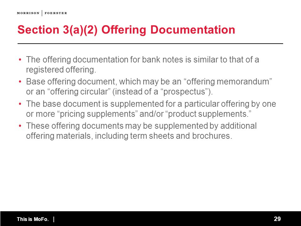 This is MoFo. | 29 Section 3(a)(2) Offering Documentation The offering documentation for bank notes is similar to that of a registered offering. Base