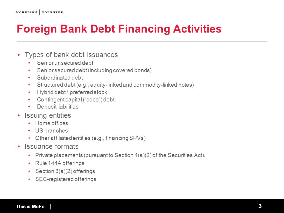This is MoFo. | 3 Foreign Bank Debt Financing Activities Types of bank debt issuances Senior unsecured debt Senior secured debt (including covered bon