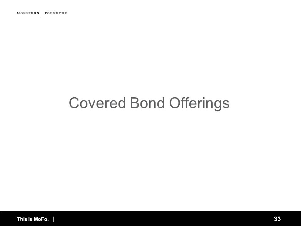 This is MoFo. | 33 Covered Bond Offerings