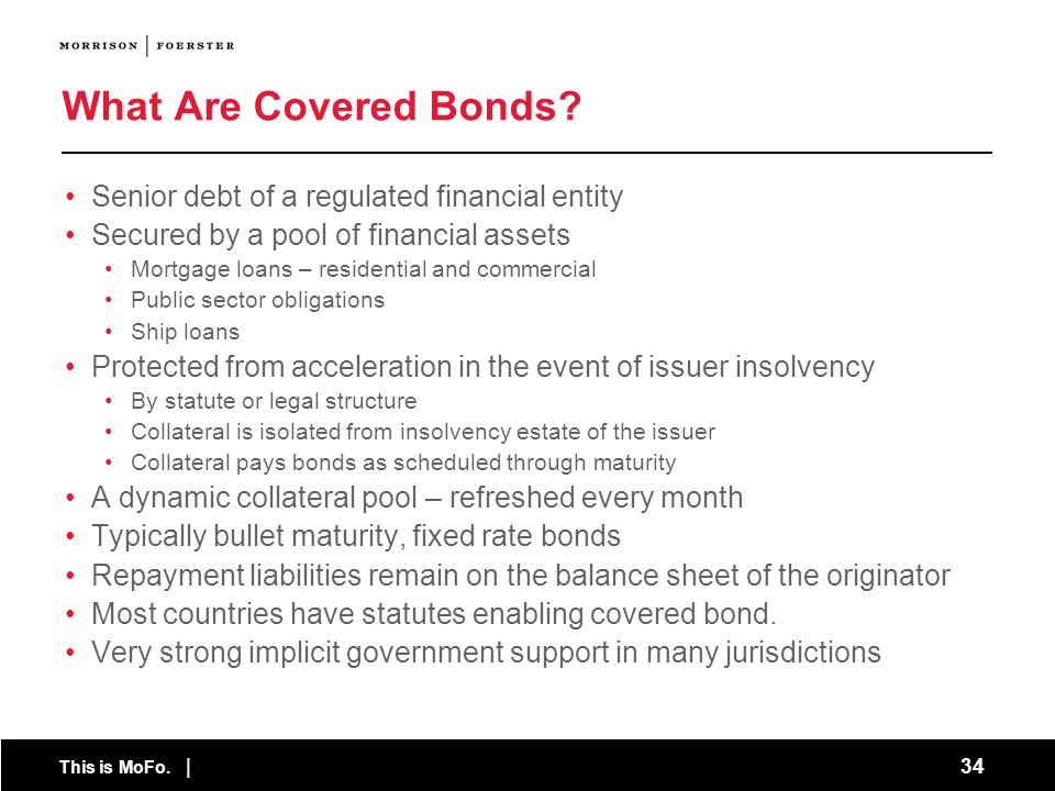 This is MoFo. | 34 What Are Covered Bonds? Senior debt of a regulated financial entity Secured by a pool of financial assets Mortgage loans – resident