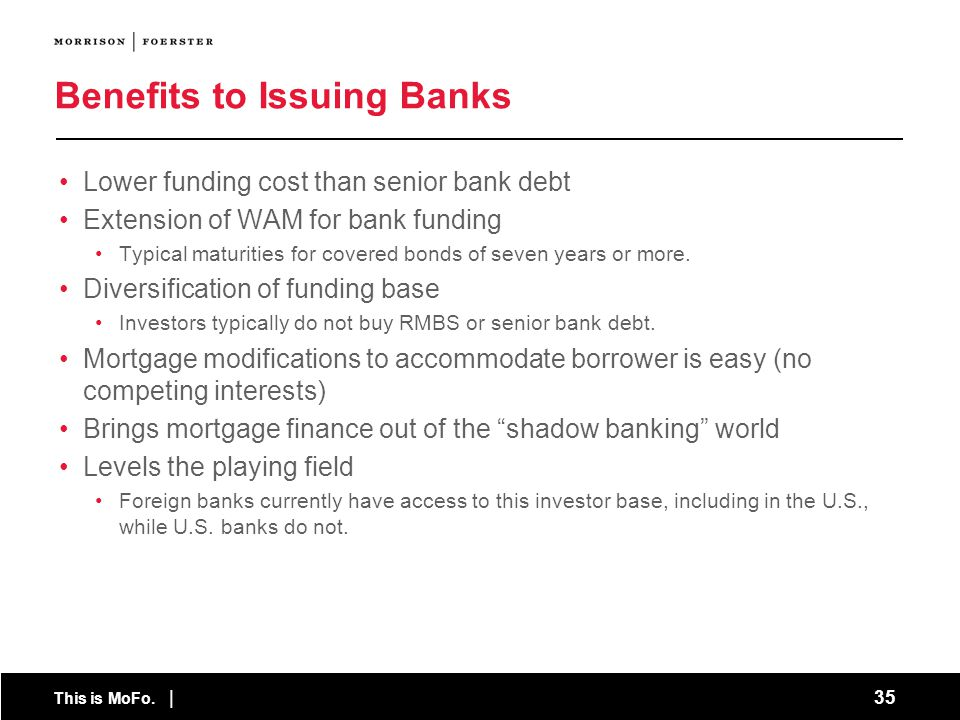 This is MoFo. | 35 Benefits to Issuing Banks Lower funding cost than senior bank debt Extension of WAM for bank funding Typical maturities for covered