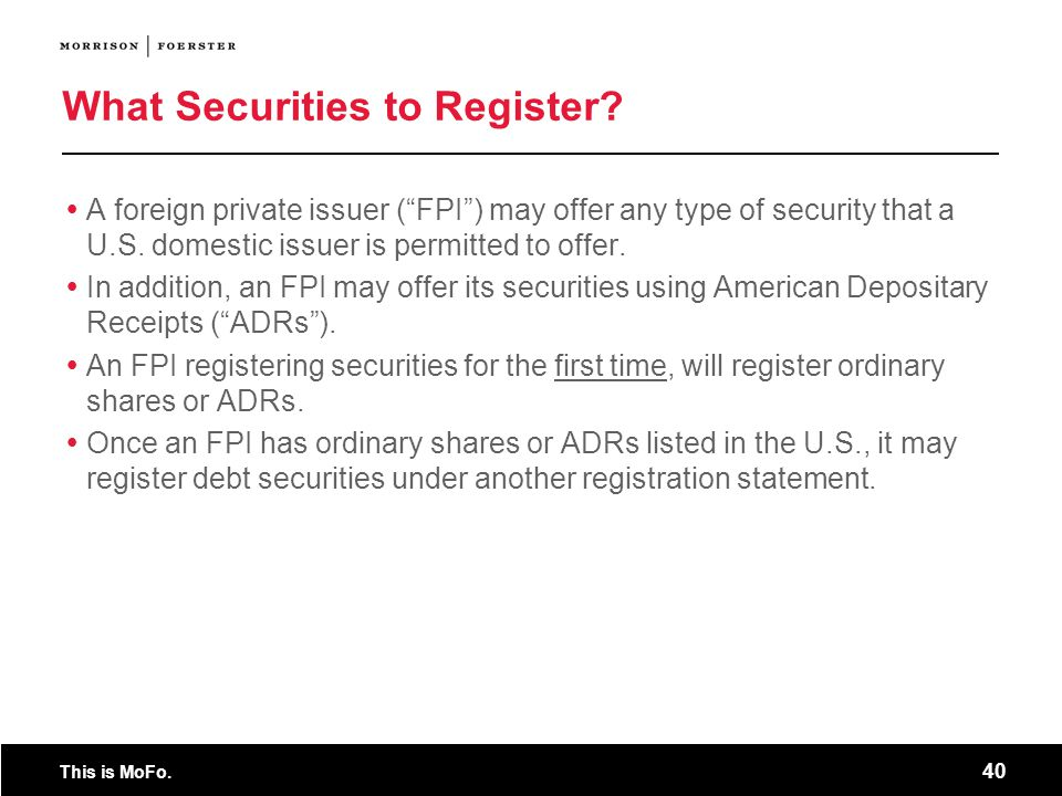 This is MoFo. 40 What Securities to Register? A foreign private issuer (FPI) may offer any type of security that a U.S. domestic issuer is permitted t