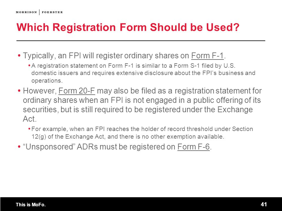 This is MoFo. 41 Which Registration Form Should be Used? Typically, an FPI will register ordinary shares on Form F-1. A registration statement on Form