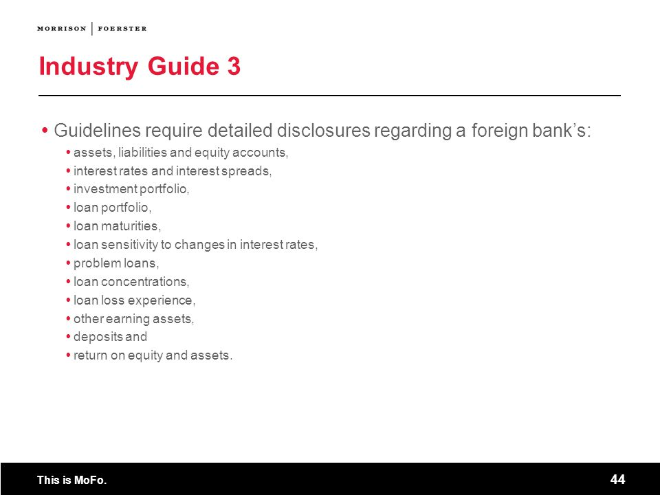 This is MoFo. 44 Industry Guide 3 Guidelines require detailed disclosures regarding a foreign banks: assets, liabilities and equity accounts, interest
