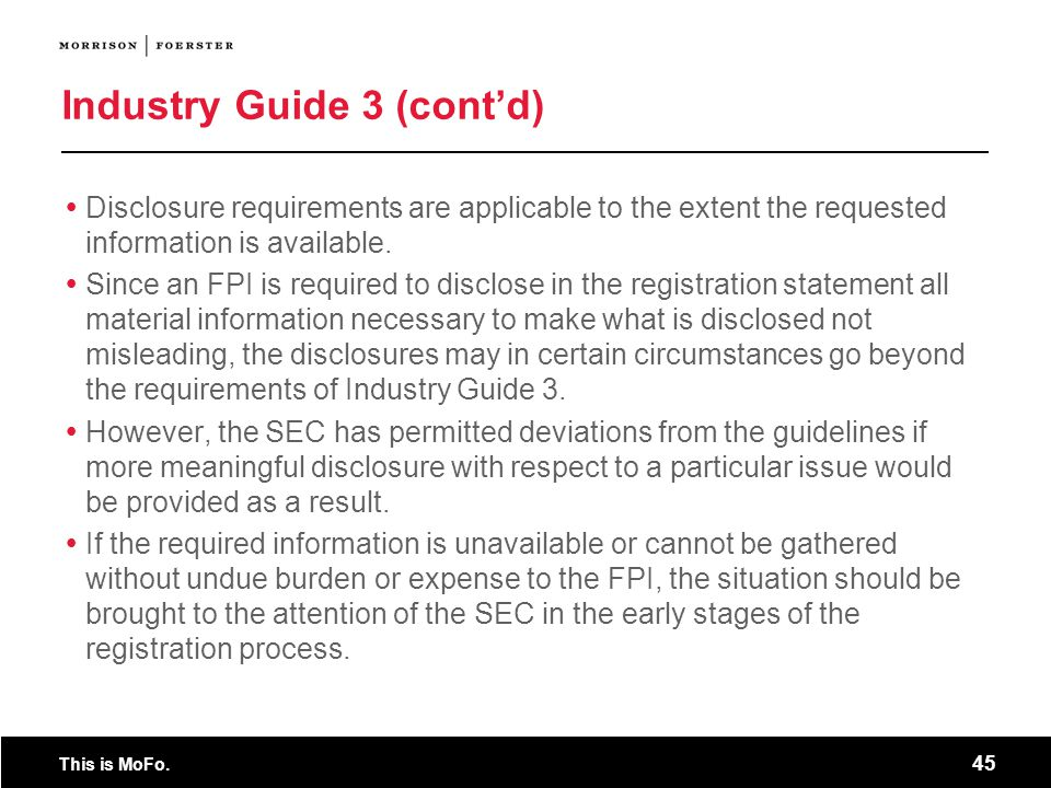 This is MoFo. 45 Industry Guide 3 (contd) Disclosure requirements are applicable to the extent the requested information is available. Since an FPI is
