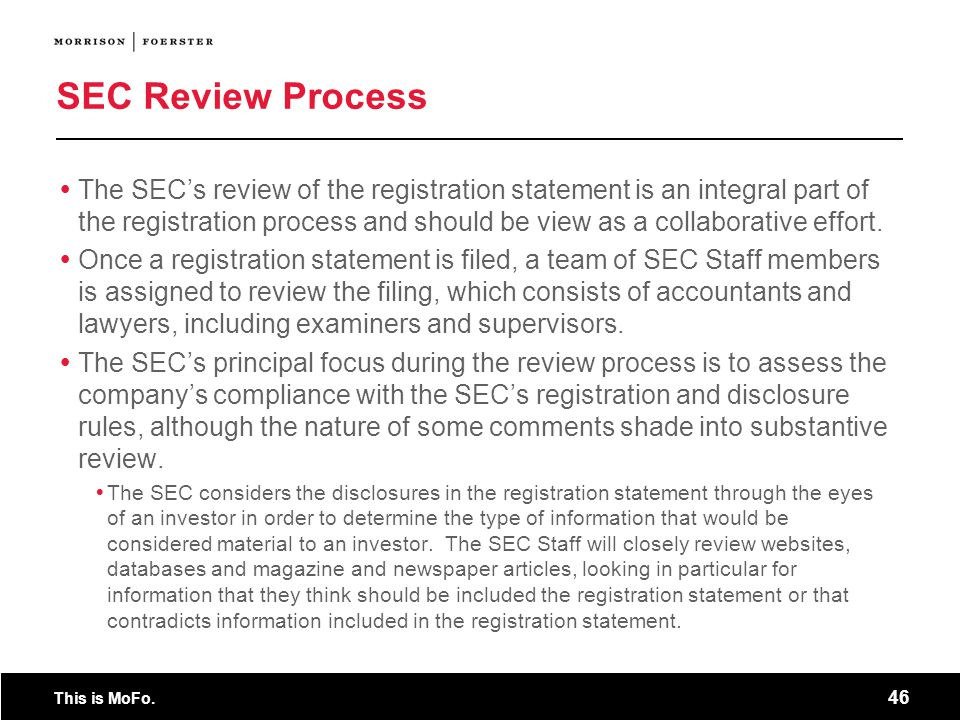 This is MoFo. 46 SEC Review Process The SECs review of the registration statement is an integral part of the registration process and should be view a