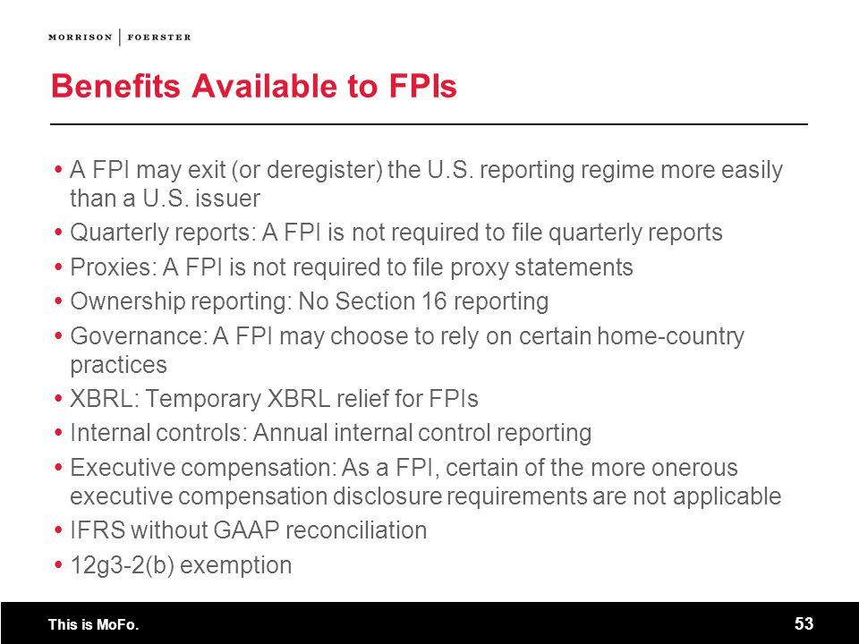 This is MoFo. 53 Benefits Available to FPIs A FPI may exit (or deregister) the U.S. reporting regime more easily than a U.S. issuer Quarterly reports: