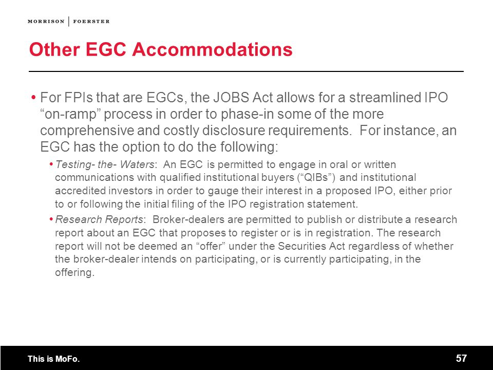 This is MoFo. 57 Other EGC Accommodations For FPIs that are EGCs, the JOBS Act allows for a streamlined IPO on-ramp process in order to phase-in some