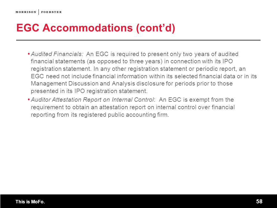 This is MoFo. 58 EGC Accommodations (contd) Audited Financials: An EGC is required to present only two years of audited financial statements (as oppos