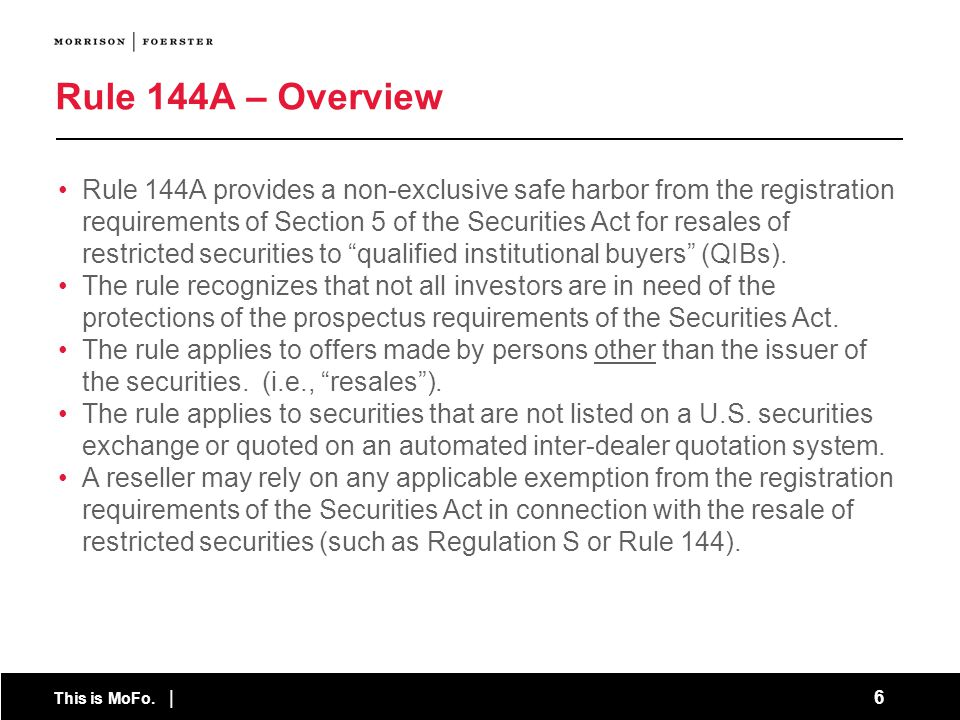 This is MoFo. | 6 Rule 144A provides a non-exclusive safe harbor from the registration requirements of Section 5 of the Securities Act for resales of