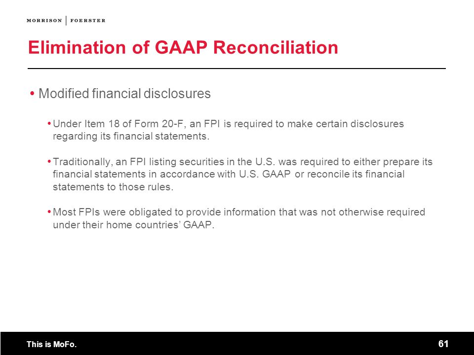 This is MoFo. 61 Elimination of GAAP Reconciliation Modified financial disclosures Under Item 18 of Form 20-F, an FPI is required to make certain disc